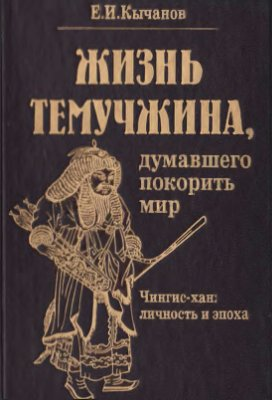 Е.И. Кычанов. Жизнь Темучжина, думавшего покорить мир.