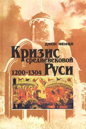 Джон Феннел. Кризис средневековой Руси. 1200—1304