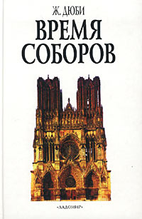 Жорж Дюби. Время Соборов. Искусство и общество 980-1420 годов
