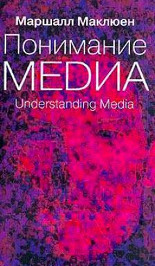 Маршалл Маклюэн. Понимание Медиа