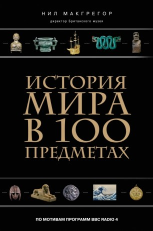 Нил Макгрегор. История мира в 100 предметах