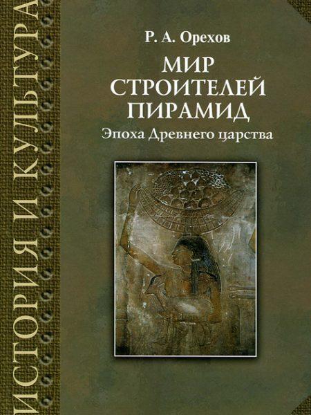 Р.А. Орехов. Мир строителей пирамид. Эпоха древнего царства