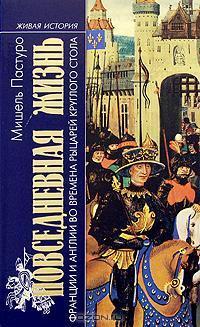 Мишель Пастуро. Повседневная жизнь Англии и Франции во времена рыцарей круглого стола